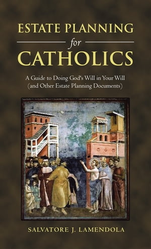 Estate Planning for Catholics A Guide to Doing God's Will in Your Will (And Other Estate Planning Documents)