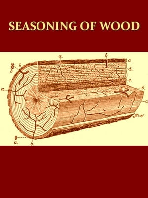 Seasoning of Wood,  A Treatise on the Natural and Artificial Processes Employed in the Preparation of Lumber for Manufacture,  with Detailed Explanation