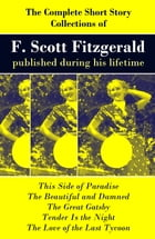 The Complete Short Story Collections of F. Scott Fitzgerald published during his lifetime: Flappers and Philosophers + Tales of the Jazz Age + All the by Fitzgerald,Francis Scott