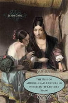 The Rise of Middle-Class Culture in Nineteenth-Century Spain by Jesus Cruz