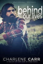 Behind Our Lives: A Tale of Life and Love in Three Parts by Charlene Carr