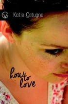 How to love: How to love by Katie Cotugno