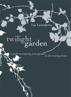 The Twilight Garden: A guide to Enjoying Your Garden in the Evening Hours by Lia Leendertz
