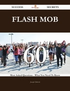 Flash Mob 60 Success Secrets - 60 Most Asked Questions On Flash Mob - What You Need To Know
