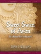 Sweet Swan of Avon: Did a Woman Write Shakespeare? by Robin Williams