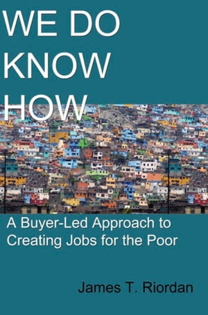 We Do Know How: A Buyer-Led Approach to Creating Jobs for the Poor by James T. Riordan