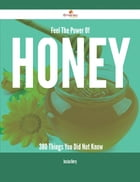 Feel The Power Of Honey - 380 Things You Did Not Know