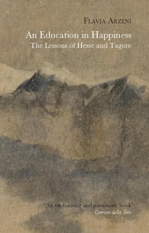 An Education in Happiness: The Lessons of Hesse and Tagore by Flavia Arzeni