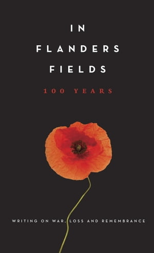 In Flanders Fields: 100 Years Writing on War,  Loss and Remembrance