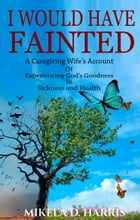 I Would Have Fainted: A Caregiving Wife's Account of Experiencing God's Goodness in Sickness and Health by Mikela D.  Harris