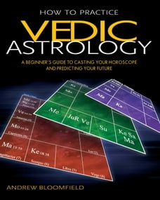 How to Practice Vedic Astrology: A Beginner's Guide to Casting Your Horoscope and Predicting Your…