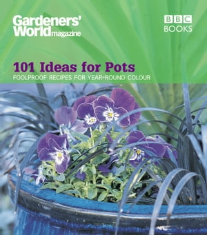 Gardeners' World - 101 Ideas for Pots Foolproof recipes for year-round colour
