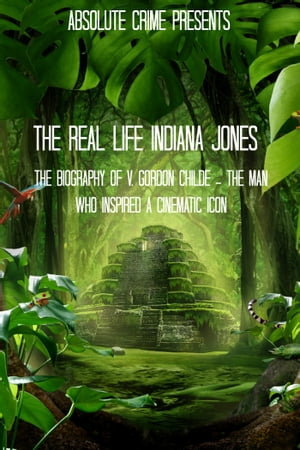 The Real Life Indiana Jones The Biography of V. Gordon Childe - The Man Who Inspired a Cinematic Icon
