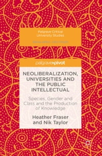 Neoliberalization, Universities and the Public Intellectual: Species, Gender and Class and the…