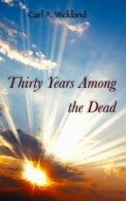 Thirty Years Among the Dead: The supernatural is only the natural not yet understood by Carl A. Wickland