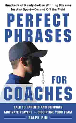Perfect Phrases for Coaches : Hundreds of Ready-to-use Winning Phrases for any Sport--On and Off the Field: Hundreds of Ready-to-use Winning Phrases f by Ralph Pim