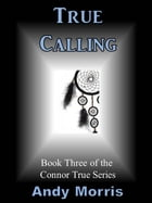 True Calling: Book Three of the Connor True Series by Andy Morris