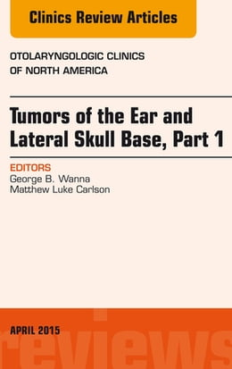 Book Tumors of the Ear and Lateral Skull Base: Part 1, An Issue of Otolaryngologic Clinics of North… by George B. Wanna, MD