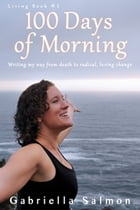 100 Days of Morning: Writing my way from death to radical, loving change. by Gabriella Salmon