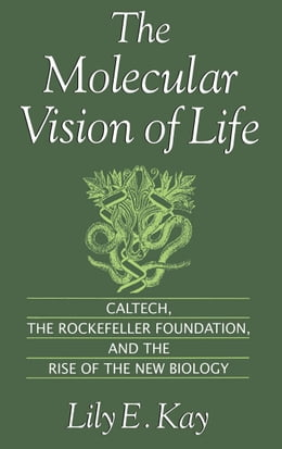 Book The Molecular Vision of Life: Caltech, the Rockefeller Foundation, and the Rise of the New Biology by Lily E. Kay