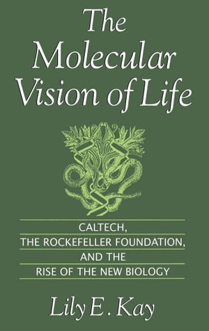 The Molecular Vision of Life Caltech,  the Rockefeller Foundation,  and the Rise of the New Biology