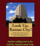 Look Up, Kansas City! A Walking Tour of The Central Business District: East of Main Street by Doug Gelbert