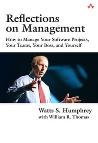 Reflections on Management: How to Manage Your Software Projects, Your Teams, Your Boss, and Yourself