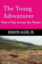The Young Adventurer (Illustrated, Annotated): Tom's Trip Across The Plains by Horatio Alger, Jr.