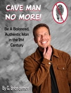 Cave Man No More! Be a Balanced, Authentic Man in the 21st Century.