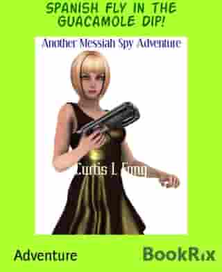 Spanish Fly in the Guacamole Dip!: Another Messiah Spy Adventure by Curtis L Fong