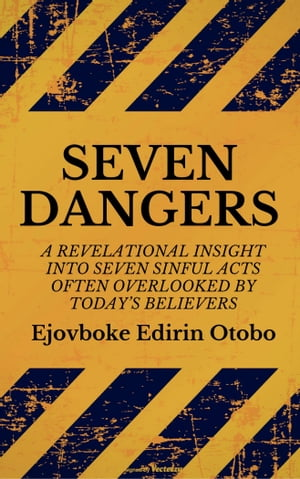 Seven Dangers: A Revelational Insight Into Seven Sinful Acts Often Overlooked By Today's Believers