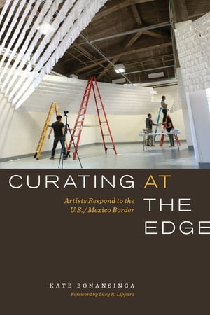 Curating at the Edge Artists Respond to the U.S./Mexico Border