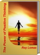 The Power of Positive Thinking: Untold Secrets About Positive Thinking Tips, Positive Thinking Affirmations, Positive Thinking Exerc by Roy Lomax