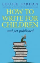 How To Write For Children And Get Published by Louise Jordan
