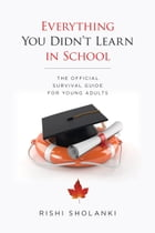 Everything You Didn't Learn in school: The Official Survival Guide for Young Adults by RISHI SHOLANKI