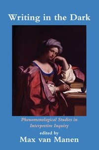 Writing in the Dark: Phenomenological Studies in Interpretive Inquiry