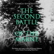 Second Battle of the Marne, The: The History and Legacy of the Last German Offensive on the Western Front during World War I