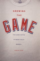 Growing the Game: The Globalization of Major League Baseball by Assoc. Prof. Alan M. Klein