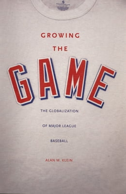 Book Growing the Game: The Globalization of Major League Baseball by Assoc. Prof. Alan M. Klein