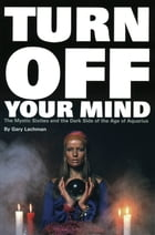 Turn Off Your Mind: The Mystic Sixties and the Dark Side of the Age of Aquarius by Lachman, Gary