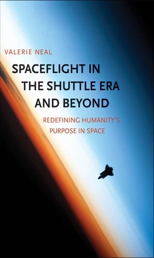 Spaceflight in the Shuttle Era and Beyond: Redefining Humanity's Purpose in Space by Valerie Neal