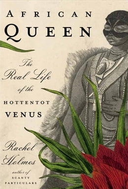 Book African Queen: The Real Life of the Hottentot Venus by Rachel Holmes