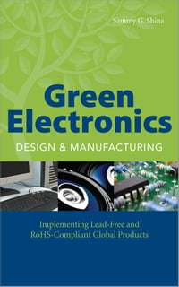 Green Electronics Design and Manufacturing: Implementing Lead-Free and RoHS Compliant Global…