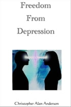 Freedom From Depression by Christopher Alan Anderson