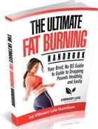 The Ultimate Fat Burning Handbook Your Brief, No BS Guide to Guide to Dropping Pounds Healthily, and Easily by Vibrant Life Nutrition