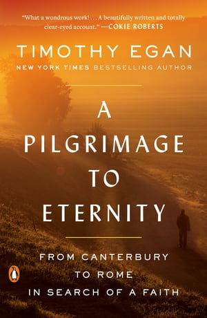 A Pilgrimage to Eternity: From Canterbury to Rome in Search of a Faith by Timothy Egan