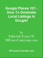 Google Places 101 - How To Dominate Local Listings In Google! by Editorial Team Of MPowerUniversity.com