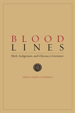 Book Blood Lines: Myth, Indigenism, and Chicana/o Literature by Sheila Marie Contreras