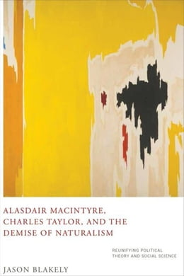 Book Alasdair MacIntyre, Charles Taylor, and the Demise of Naturalism: Reunifying Political Theory and… by Blakely, Jason