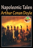 The Napoleonic Tales: (The Great Shadow, The Exploits of Brigadier Gerard, Uncle Bernac, The Adventures of Gerard) by Sir Arthur Conan Doyle